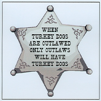 When Turkey Dogs are Outlawed, only Outlaws will have Turkey Dogs